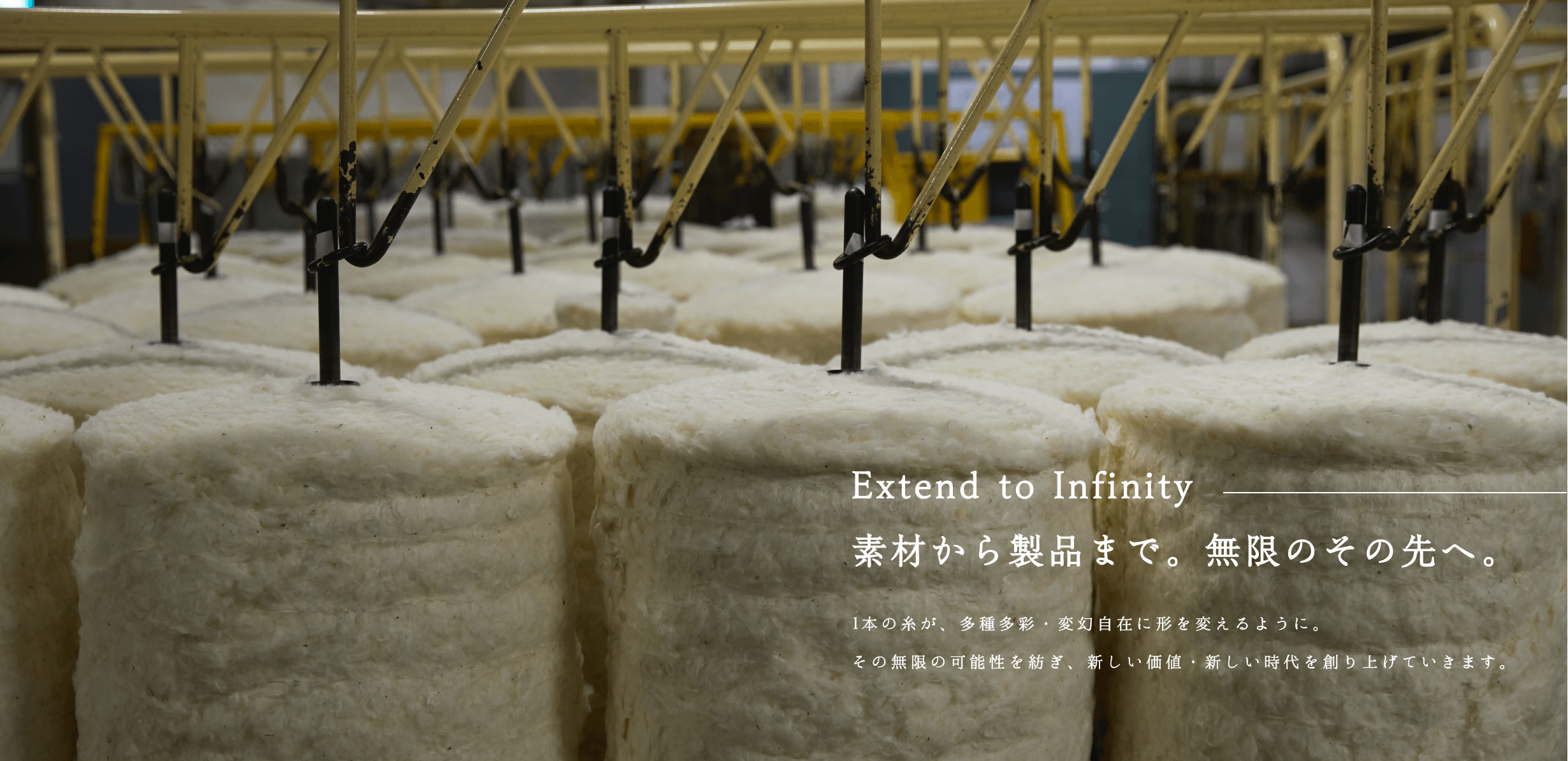 Extend to Infinity 素材から製品まで。無限のその先へ。 1本の糸が、多種多彩・変幻自在に形を変えるように。その無限の可能性を紡ぎ、新しい価値・新しい時代を創り上げていきます。